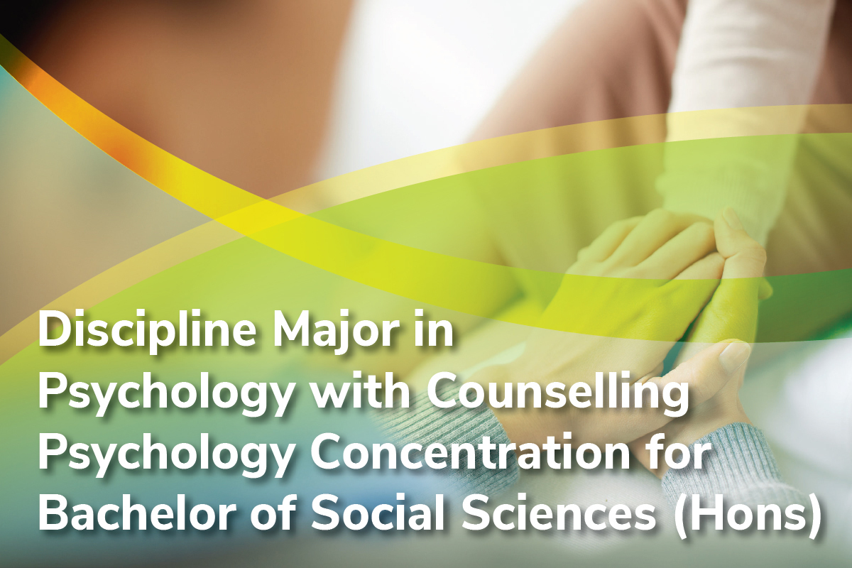 DISCIPLINE MAJOR IN PSYCHOLOGY WITH COUNSELLING PSYCHOLOGY CONCENTRATION FOR BACHELOR OF SOCIAL SCIENCES (HONOURS)