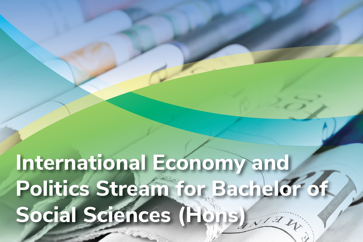 INTERNATIONAL ECONOMY AND POLITICS STREAM FOR BACHELOR OF SOCIAL SCIENCES (HONOURS)